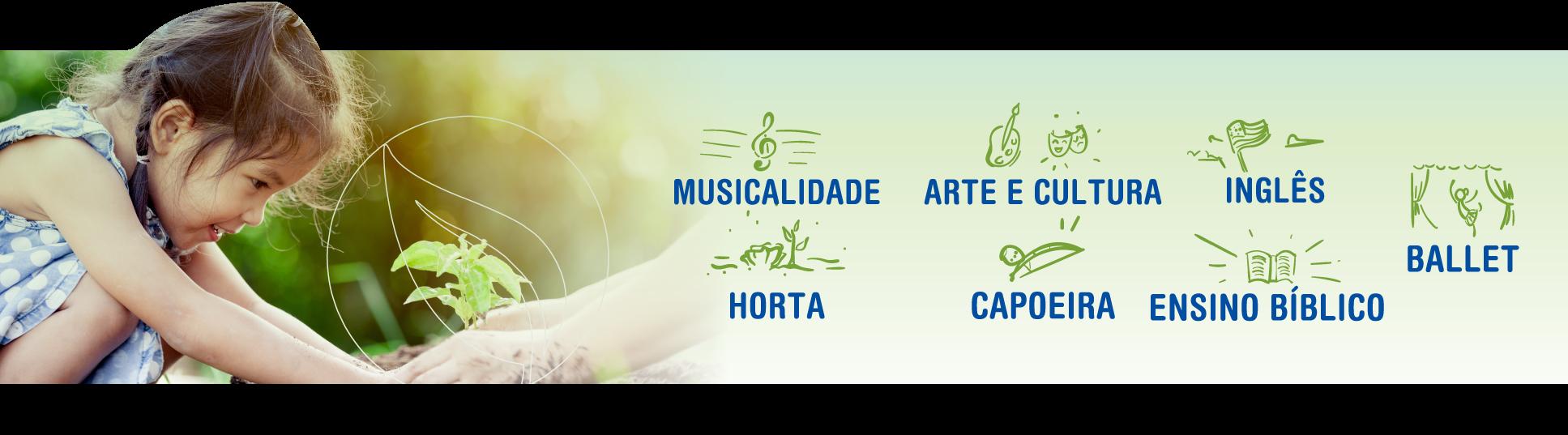 Musicalidade, Arte e Cultura, Inglês, Ballet, Horta, Capoeira e Ensino Bíblico